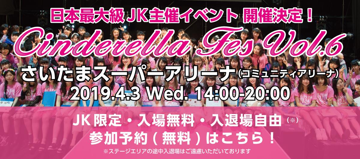 2019年4月3日(水)14:00-20:00 日本最大級 JK主催イベント シンデレラフェスvol.6さいたまスーパーアリーナ(コミュニティアリーナ)JK限定・入場無料・入退場自由(※) (※ステージエリアの途中入退場はご遠慮いただいております)